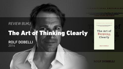 The Art of Thinking Clearly: 99 Bias dan Ilusi Pikiran