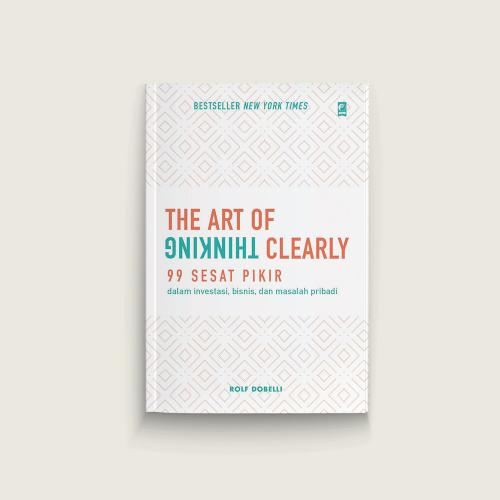 The Art of Thinking Clearly (99 Sesat Pikir)